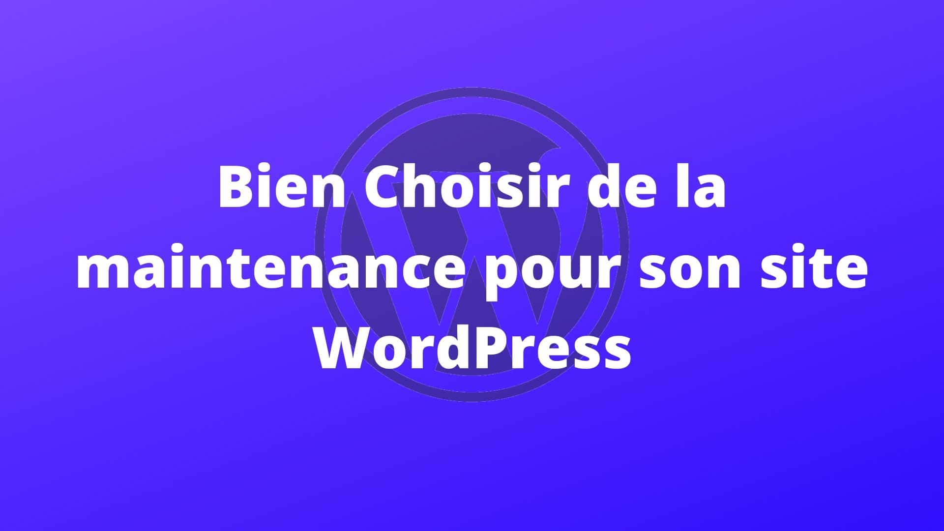Bien Choisir la maintenance de son site Wordpress